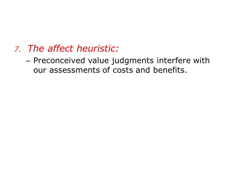 7. The affect heuristic: – Preconceived value judgments interfere with our assessments of costs and benefits.