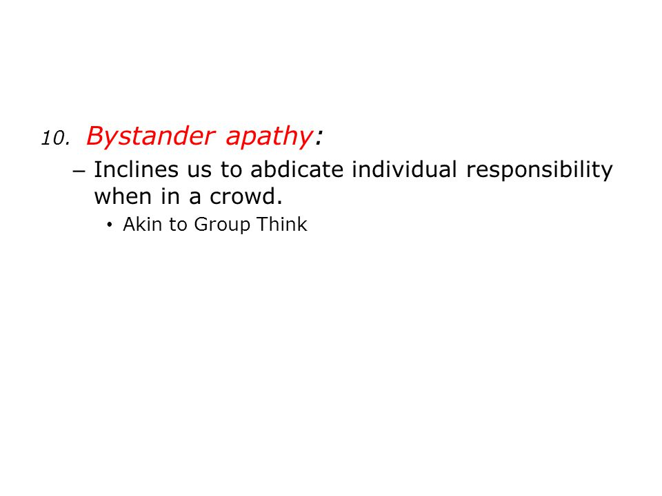 10. Bystander apathy: – Inclines us to abdicate individual responsibility when in a crowd. Akin to Group Think