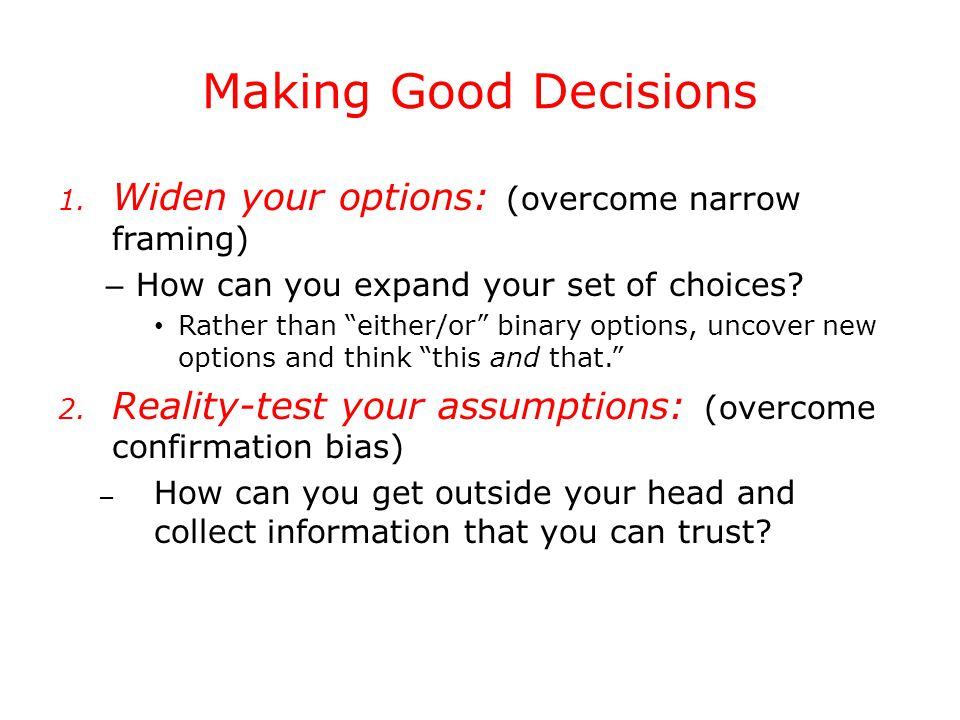 "Making Good Decisions 1. Widen your options: (overcome narrow framing) – How can you expand your set of choices? Rather than ""either/or"" binary option"