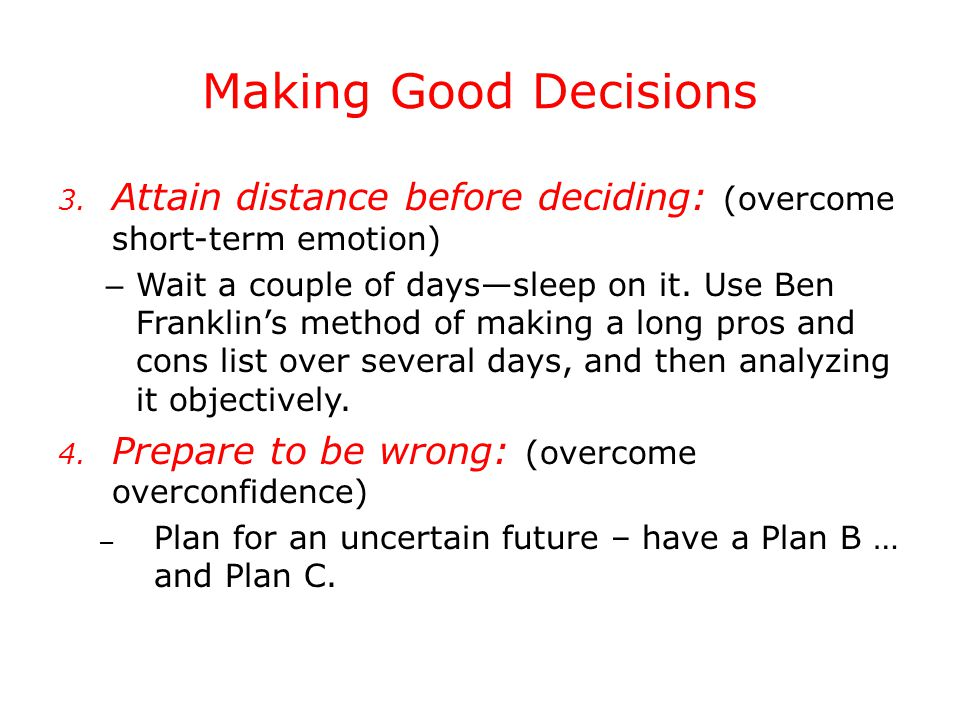 Making Good Decisions 3. Attain distance before deciding: (overcome short-term emotion) – Wait a couple of days—sleep on it. Use Ben Franklin's method