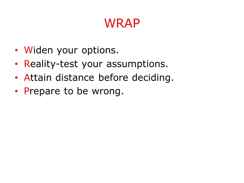 WRAP Widen your options. Reality-test your assumptions. Attain distance before deciding. Prepare to be wrong.