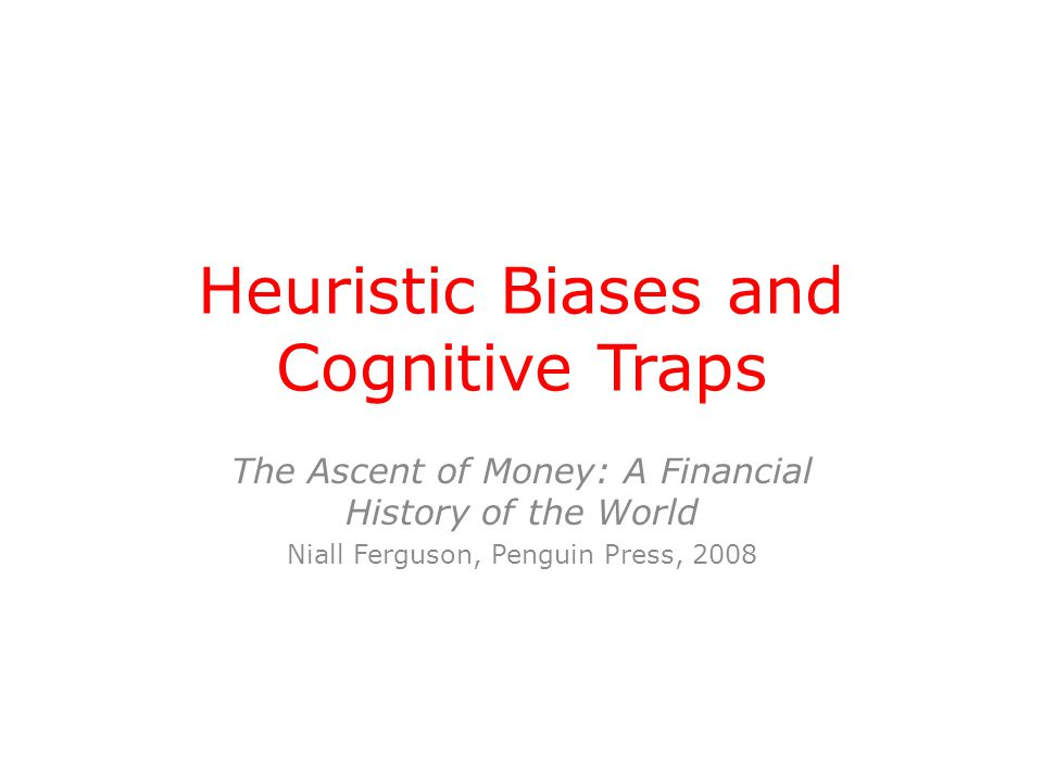 Heuristic Biases and Cognitive Traps The Ascent of Money: A Financial History of the World Niall Ferguson, Penguin Press, 2008
