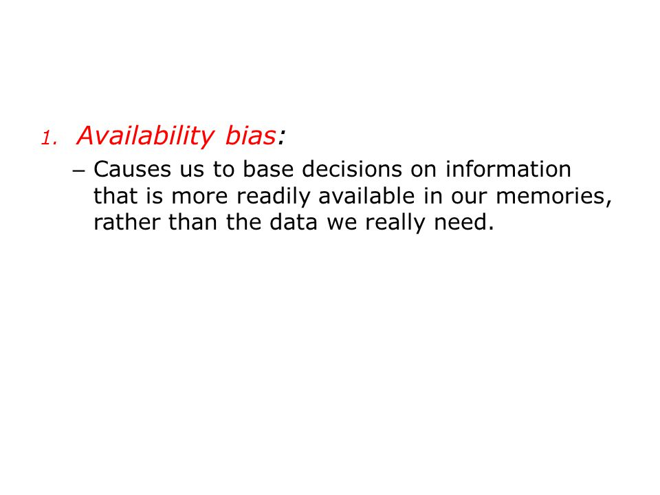 1. Availability bias: – Causes us to base decisions on information that is more readily available in our memories, rather than the data we really need