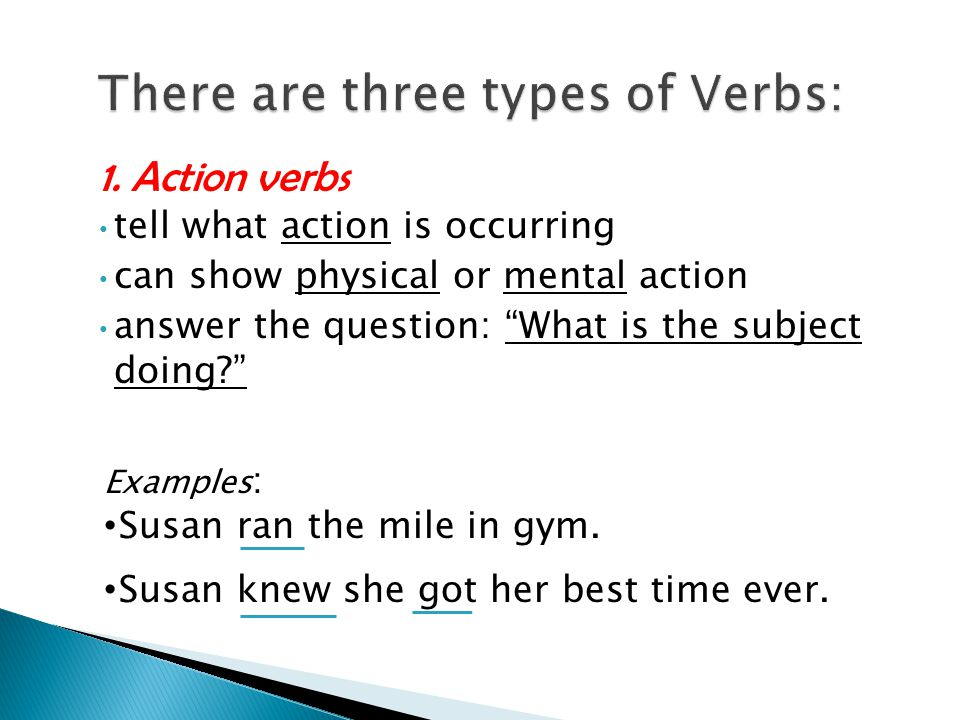 "1. Action verbs tell what action is occurring can show physical or mental action answer the question: ""What is the subject doing?"" Examples : Susan ra"