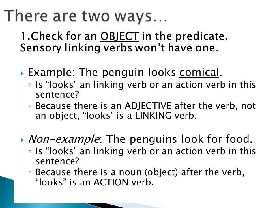 "1.Check for an OBJECT in the predicate. Sensory linking verbs won't have one.  Example: The penguin looks comical. ◦ Is ""looks"" an linking verb or an"