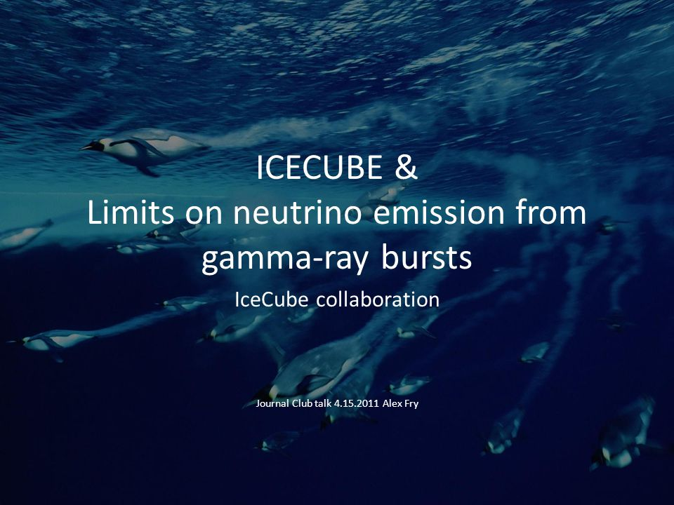 ICECUBE & Limits on neutrino emission from gamma-ray bursts IceCube collaboration Journal Club talk 4.15.2011 Alex Fry
