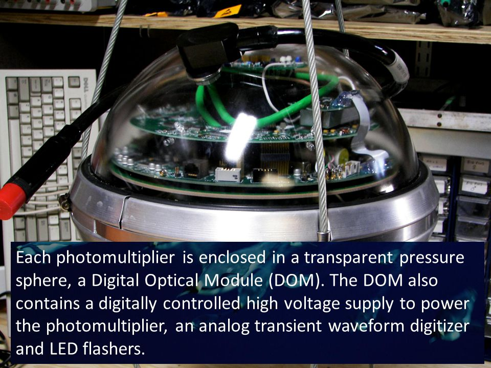 Each photomultiplier is enclosed in a transparent pressure sphere, a Digital Optical Module (DOM).