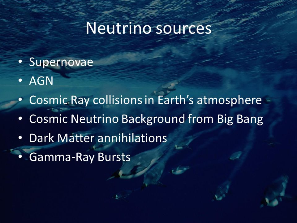 Neutrino sources Supernovae AGN Cosmic Ray collisions in Earth's atmosphere Cosmic Neutrino Background from Big Bang Dark Matter annihilations Gamma-Ray Bursts