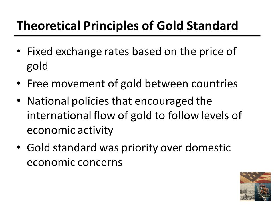 Theoretical Principles of Gold Standard Fixed exchange rates based on the price of gold Free movement of gold between countries National policies that encouraged the international flow of gold to follow levels of economic activity Gold standard was priority over domestic economic concerns