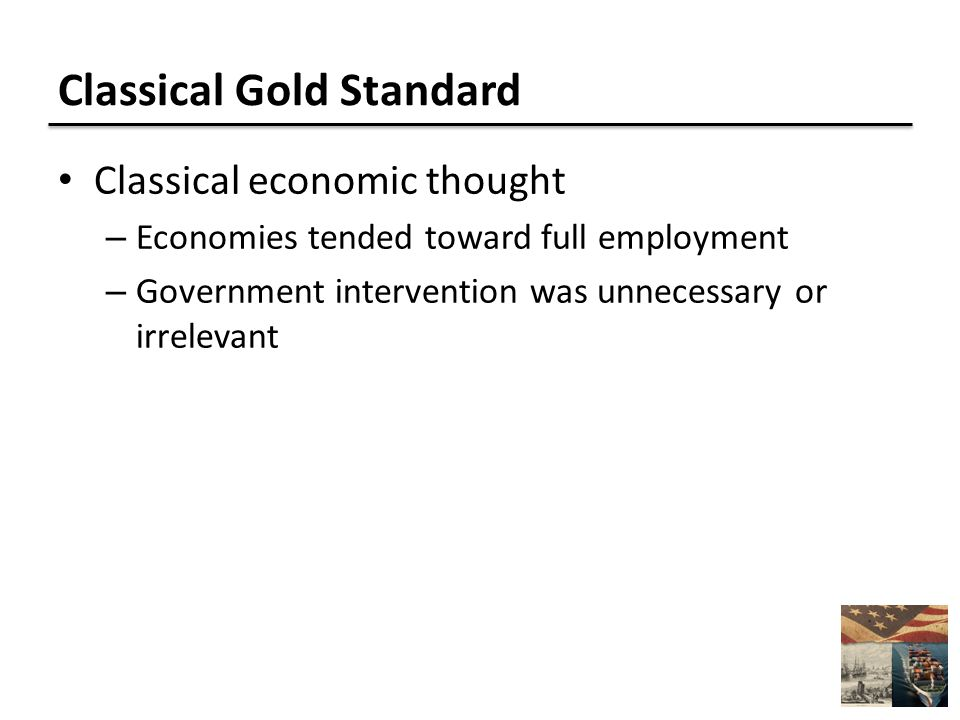 Classical Gold Standard Classical economic thought – Economies tended toward full employment – Government intervention was unnecessary or irrelevant