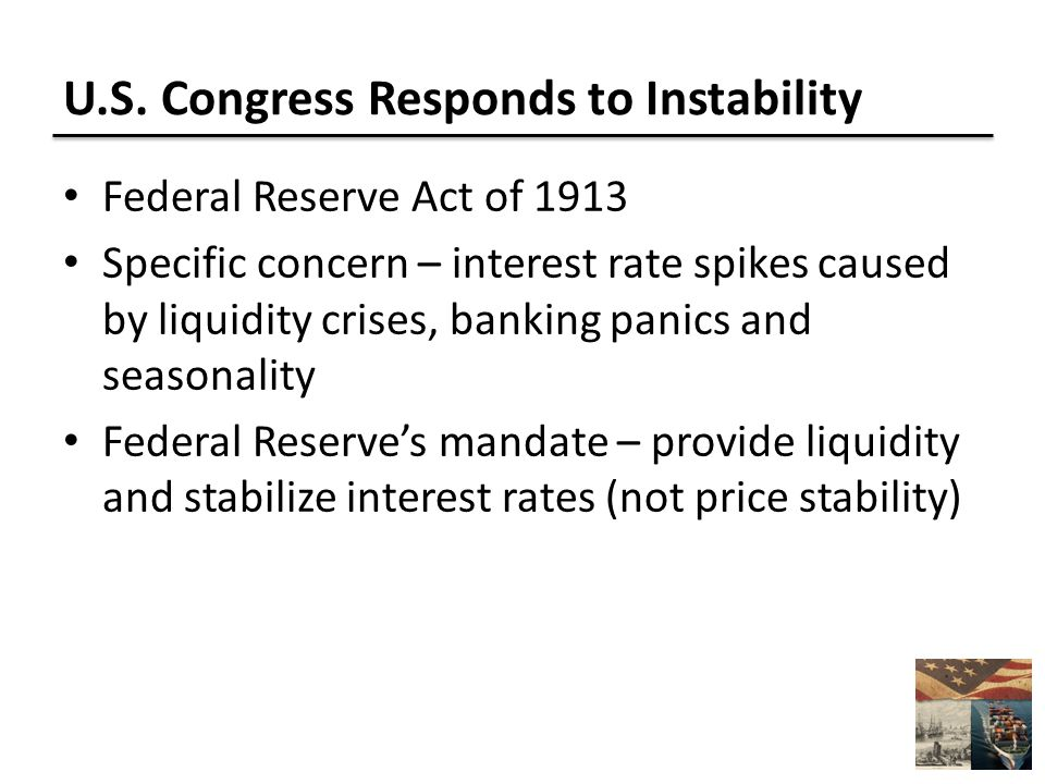 U.S. Congress Responds to Instability Federal Reserve Act of 1913 Specific concern – interest rate spikes caused by liquidity crises, banking panics a