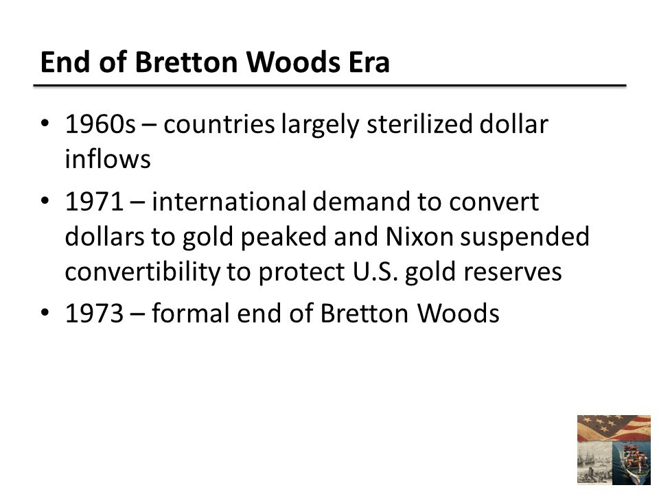 End of Bretton Woods Era 1960s – countries largely sterilized dollar inflows 1971 – international demand to convert dollars to gold peaked and Nixon suspended convertibility to protect U.S.