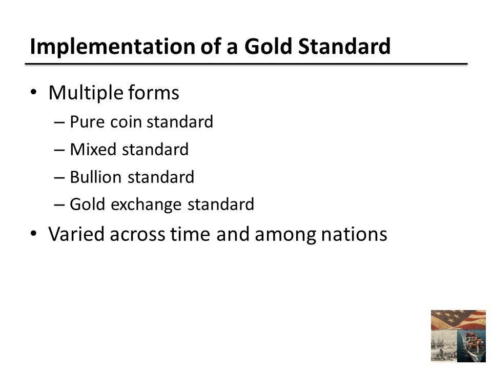 Implementation of a Gold Standard Multiple forms – Pure coin standard – Mixed standard – Bullion standard – Gold exchange standard Varied across time and among nations