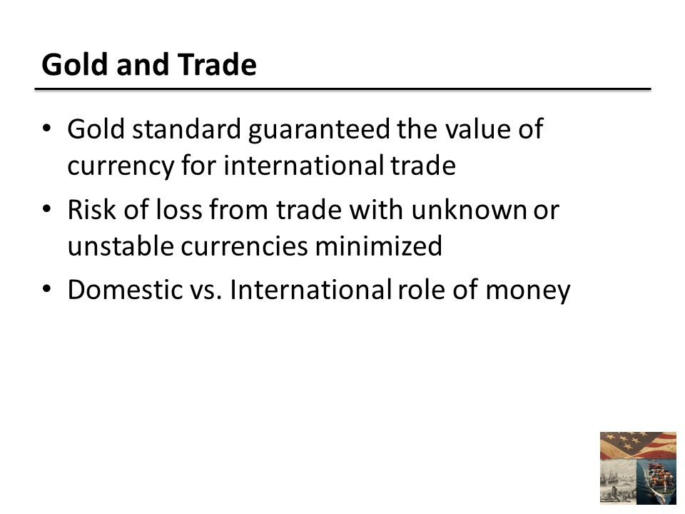 Gold and Trade Gold standard guaranteed the value of currency for international trade Risk of loss from trade with unknown or unstable currencies minimized Domestic vs.