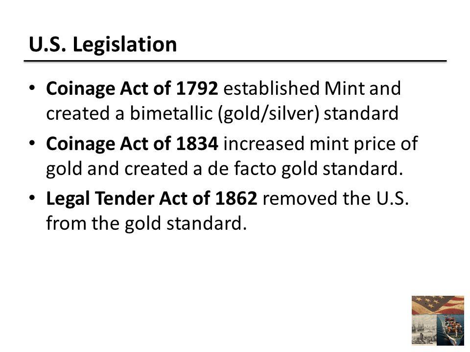 U.S. Legislation Coinage Act of 1792 established Mint and created a bimetallic (gold/silver) standard Coinage Act of 1834 increased mint price of gold