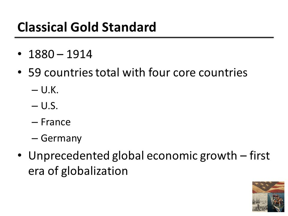 Classical Gold Standard 1880 – 1914 59 countries total with four core countries – U.K.