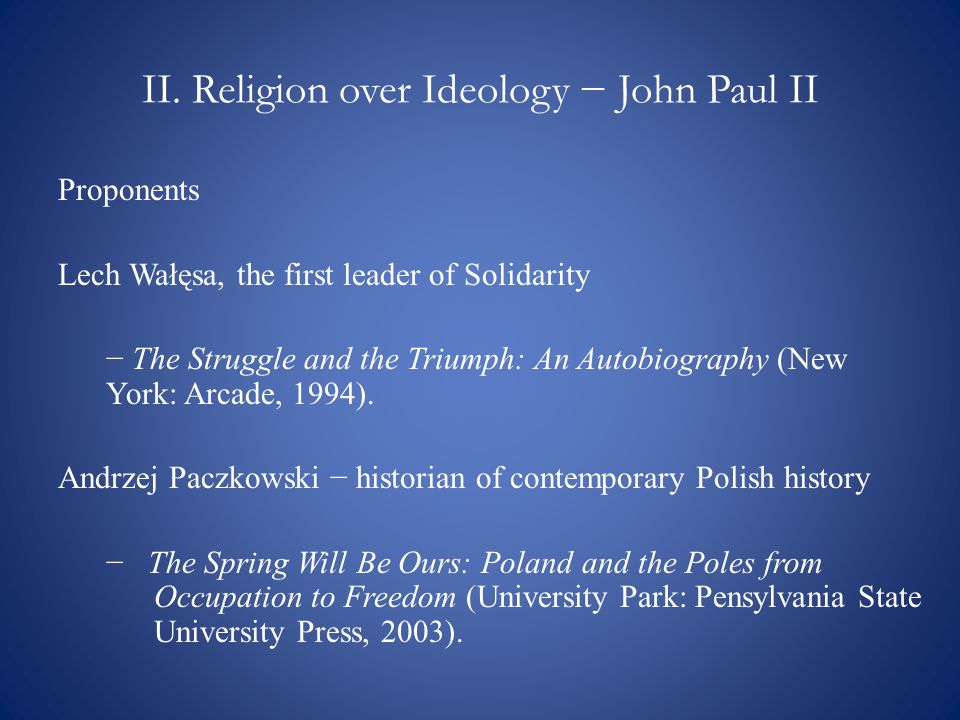 II. Religion over Ideology − John Paul II Proponents Lech Wałęsa, the first leader of Solidarity − The Struggle and the Triumph: An Autobiography (New