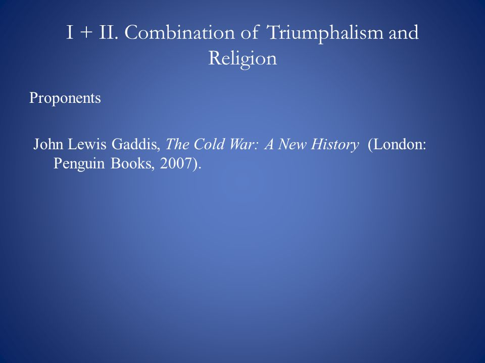 I + II. Combination of Triumphalism and Religion Proponents John Lewis Gaddis, The Cold War: A New History (London: Penguin Books, 2007).