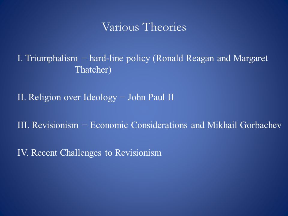 Various Theories I. Triumphalism − hard-line policy (Ronald Reagan and Margaret Thatcher) II.
