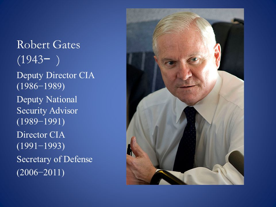Robert Gates (1943 − ) Deputy Director CIA (1986−1989) Deputy National Security Advisor (1989−1991) Director CIA (1991−1993) Secretary of Defense (2006−2011)