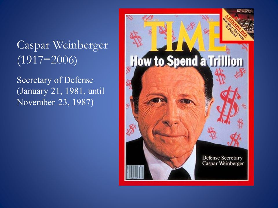 Caspar Weinberger (1917 − 2006) Secretary of Defense (January 21, 1981, until November 23, 1987)