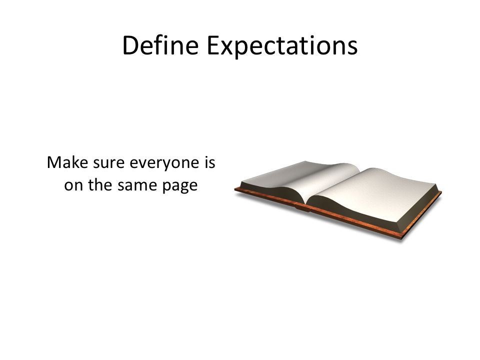 Define Expectations Make sure everyone is on the same page