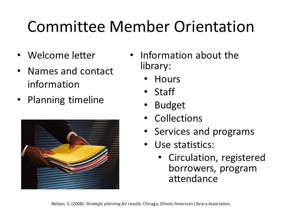 Committee Member Orientation Welcome letter Names and contact information Planning timeline Information about the library: Hours Staff Budget Collections Services and programs Use statistics: Circulation, registered borrowers, program attendance Nelson, S.