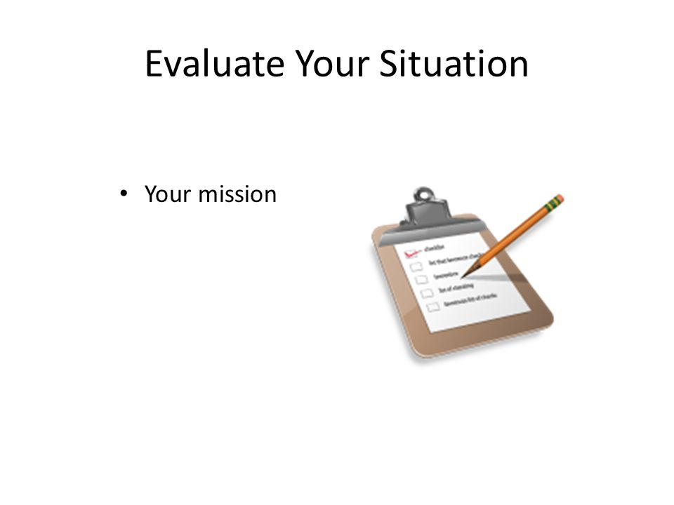 Evaluate Your Situation Your mission