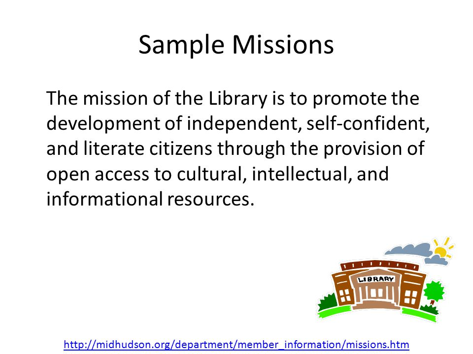 Sample Missions The mission of the Library is to promote the development of independent, self-confident, and literate citizens through the provision of open access to cultural, intellectual, and informational resources.
