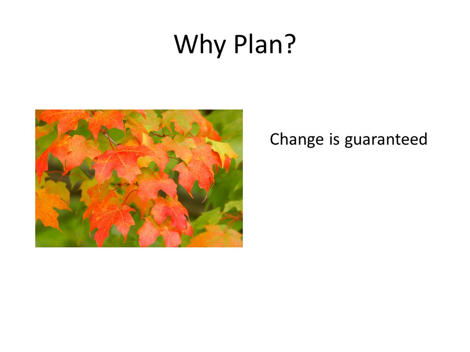 Why Plan? Change is guaranteed