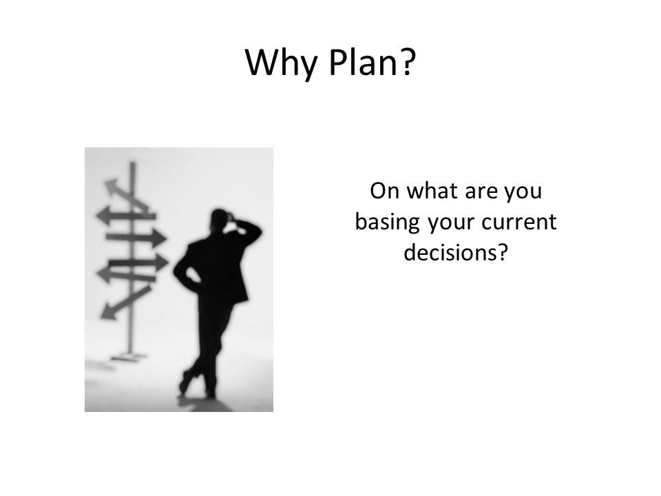 Why Plan? On what are you basing your current decisions?