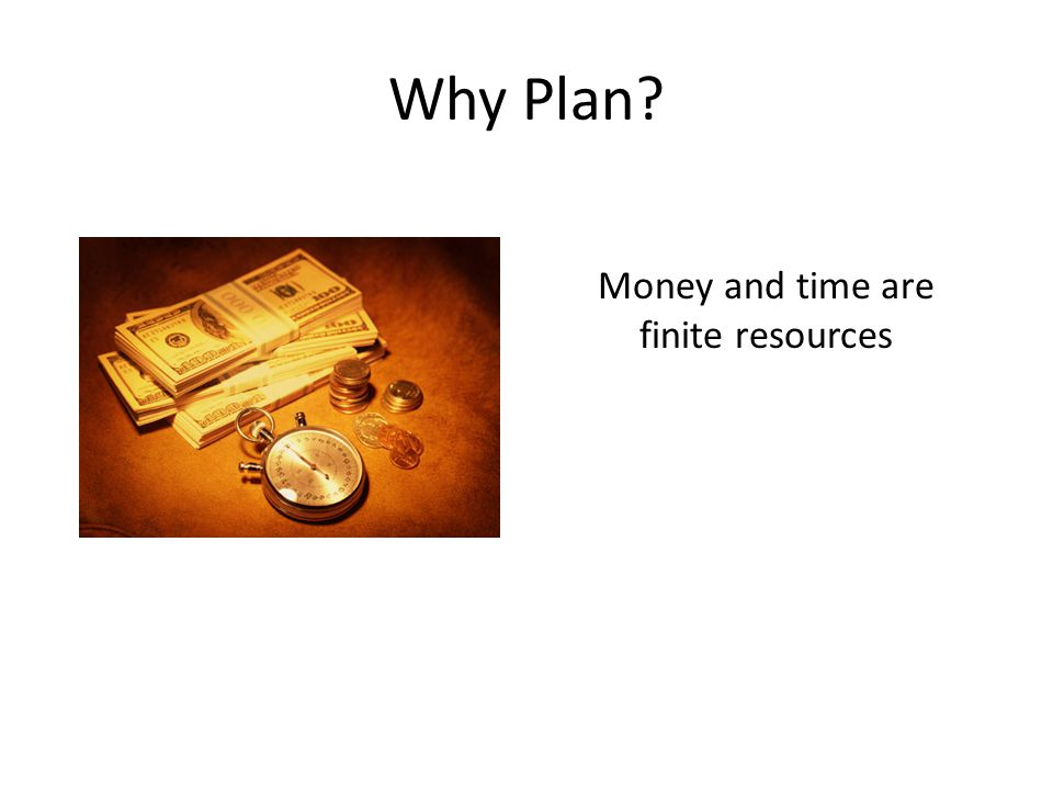 Why Plan Money and time are finite resources