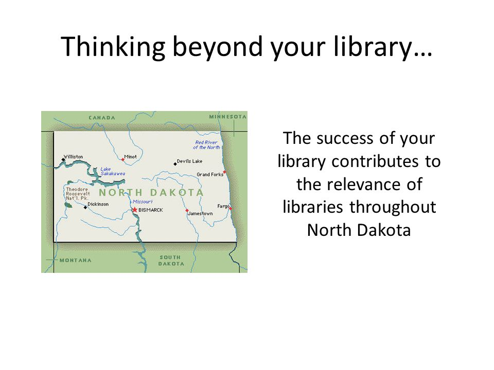 Thinking beyond your library… The success of your library contributes to the relevance of libraries throughout North Dakota