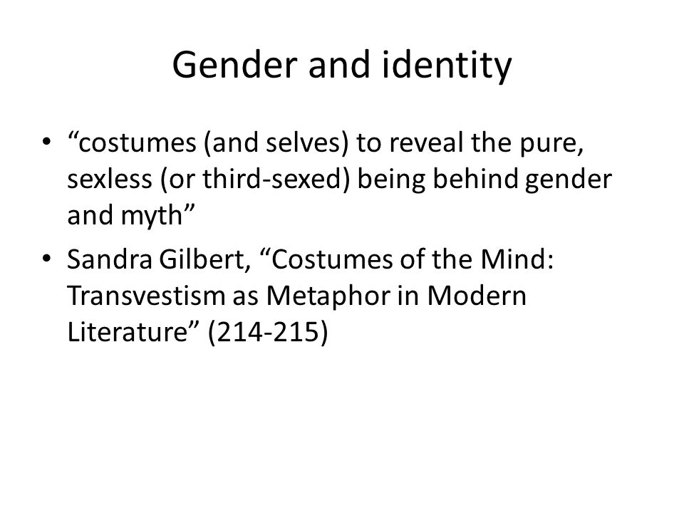 Gender and identity costumes (and selves) to reveal the pure, sexless (or third-sexed) being behind gender and myth Sandra Gilbert, Costumes of the Mind: Transvestism as Metaphor in Modern Literature (214-215)