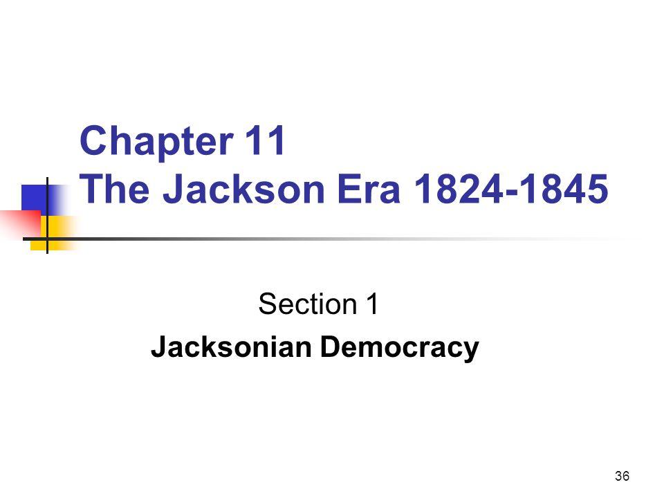 36 Chapter 11 The Jackson Era 1824-1845 Section 1 Jacksonian Democracy