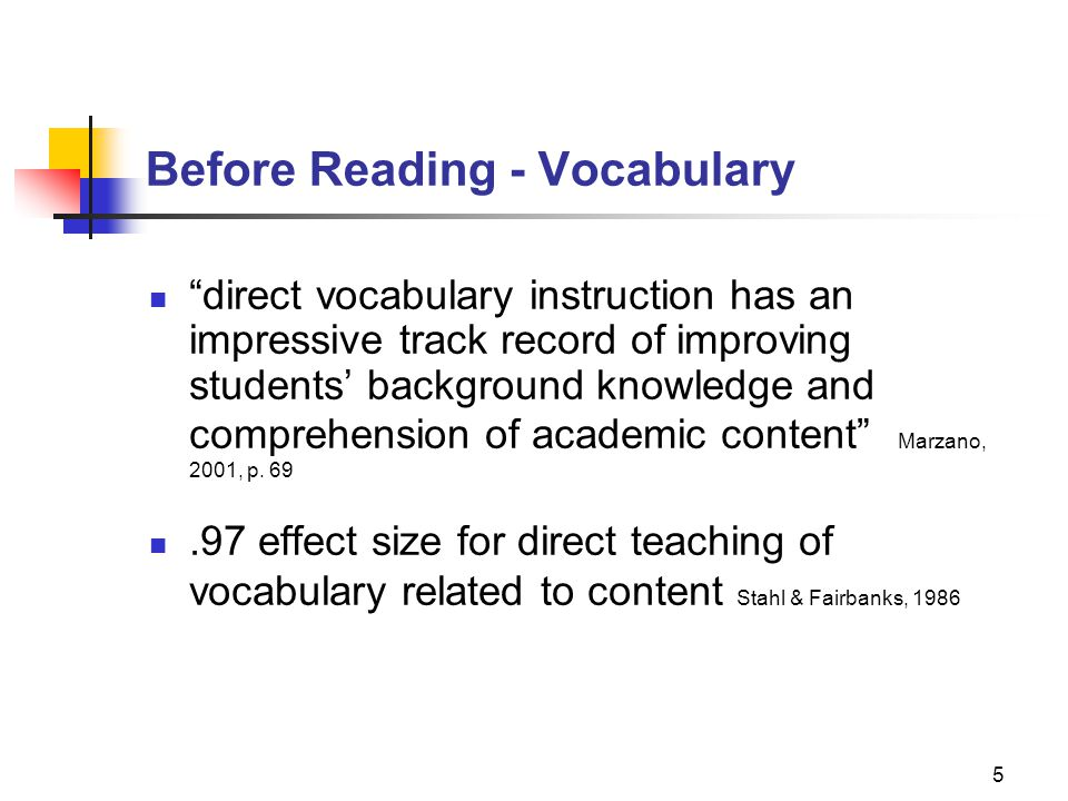6 Before Reading - Vocabulary Limit number of words given in depth instruction to 4 to 5 words (Robb, 2003) Select words that are unknown Select words that are critical to passage understanding Select words that students are likely to use in the future (Stahl, 1986) General academic vocabulary found used in many domains Domain-specific vocabulary that provides background knowledge
