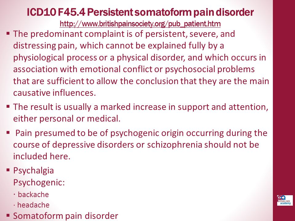 ICD10 F45.4 Persistent somatoform pain disorder http://www.britishpainsociety.org/pub_patient.htm http://www.britishpainsociety.org/pub_patient.htm 