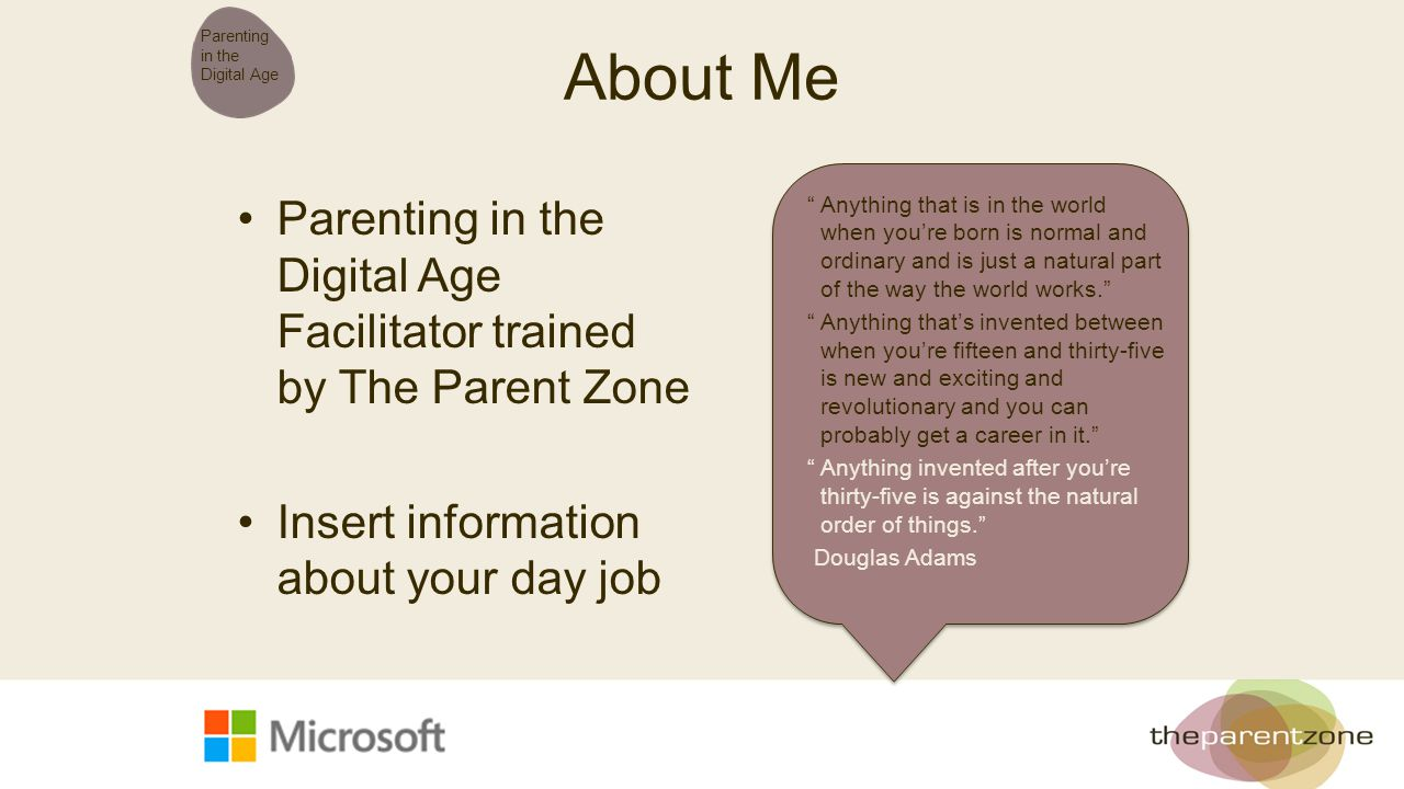 "About Me Parenting in the Digital Age Facilitator trained by The Parent Zone Insert information about your day job Parenting in the Digital Age ""Anyth"