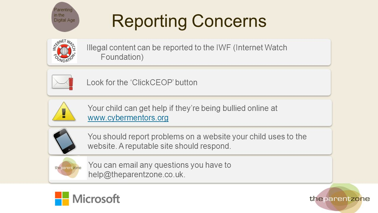 Reporting Concerns Parenting in the Digital Age Illegal content can be reported to the IWF (Internet Watch Foundation) Look for the 'ClickCEOP' button