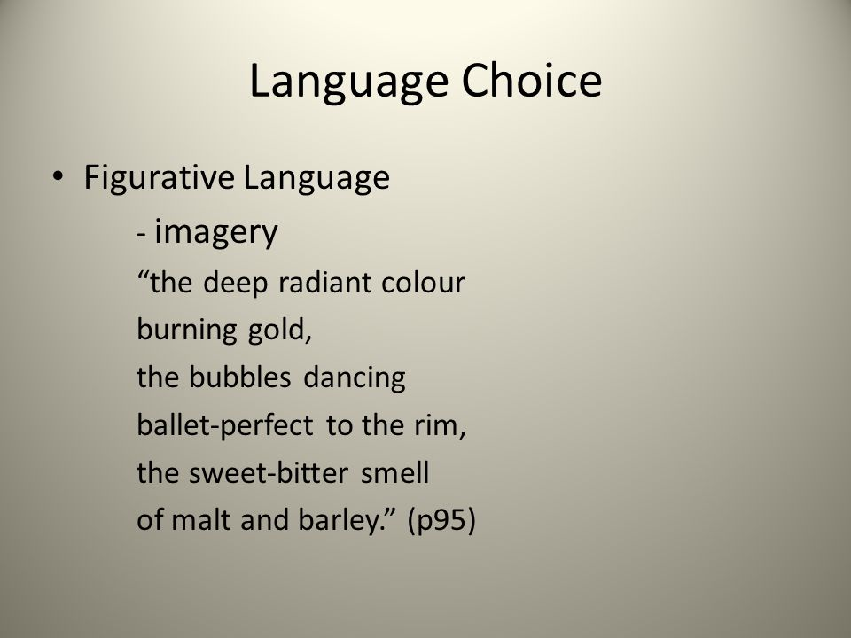 "Language Choice Figurative Language - imagery ""the deep radiant colour burning gold, the bubbles dancing ballet-perfect to the rim, the sweet-bitter s"