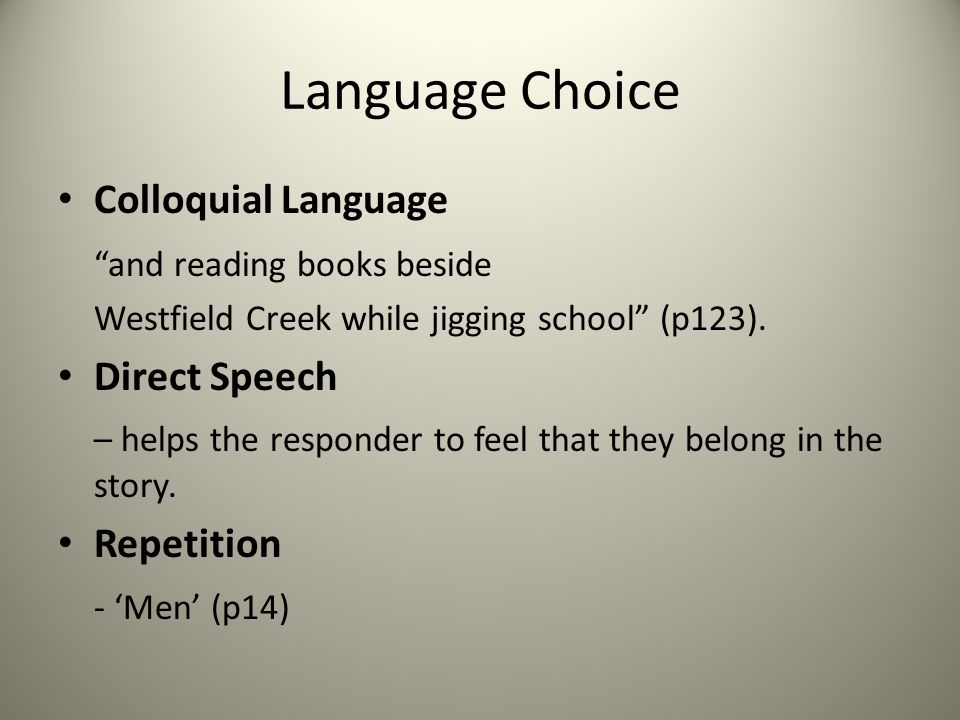 "Language Choice Colloquial Language ""and reading books beside Westfield Creek while jigging school"" (p123). Direct Speech – helps the responder to fee"