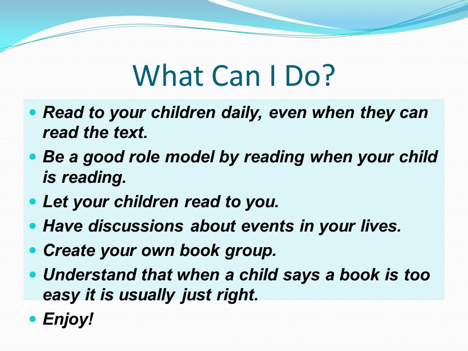 What Can I Do. Read to your children daily, even when they can read the text.