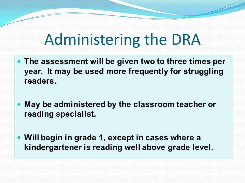 Administering the DRA The assessment will be given two to three times per year.