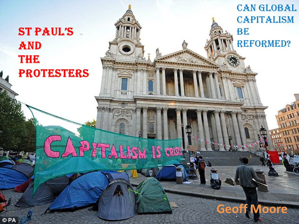 St Paul's and the protesters Can global capitalism be reformed? Geoff Moore