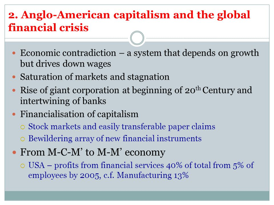 2. Anglo-American capitalism and the global financial crisis Economic contradiction – a system that depends on growth but drives down wages Saturation
