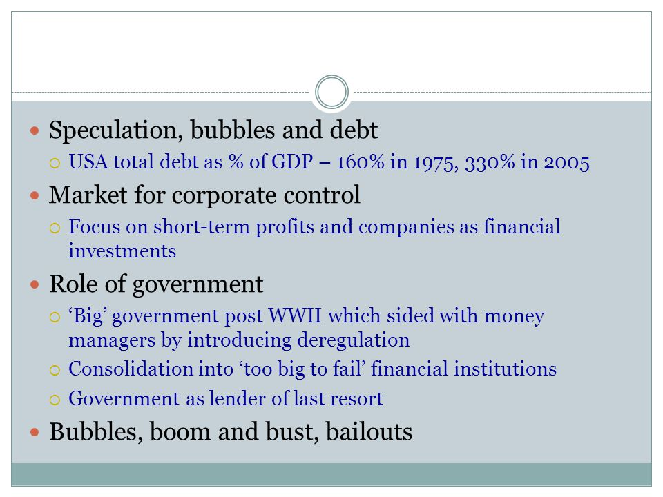 Speculation, bubbles and debt  USA total debt as % of GDP – 160% in 1975, 330% in 2005 Market for corporate control  Focus on short-term profits and companies as financial investments Role of government  'Big' government post WWII which sided with money managers by introducing deregulation  Consolidation into 'too big to fail' financial institutions  Government as lender of last resort Bubbles, boom and bust, bailouts