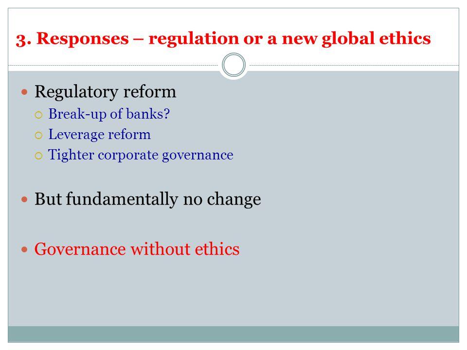 3. Responses – regulation or a new global ethics Regulatory reform  Break-up of banks.