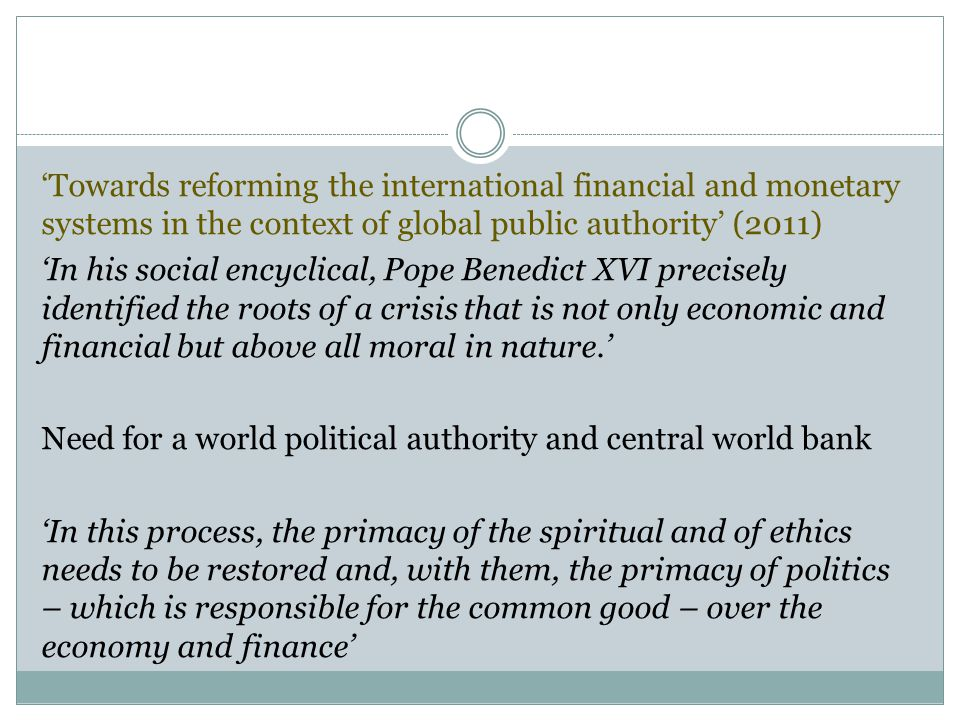 'Towards reforming the international financial and monetary systems in the context of global public authority' (2011) 'In his social encyclical, Pope Benedict XVI precisely identified the roots of a crisis that is not only economic and financial but above all moral in nature.' Need for a world political authority and central world bank 'In this process, the primacy of the spiritual and of ethics needs to be restored and, with them, the primacy of politics – which is responsible for the common good – over the economy and finance'