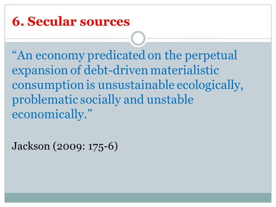"""6. Secular sources """"An economy predicated on the perpetual expansion of debt-driven materialistic consumption is unsustainable ecologically, problemat"""