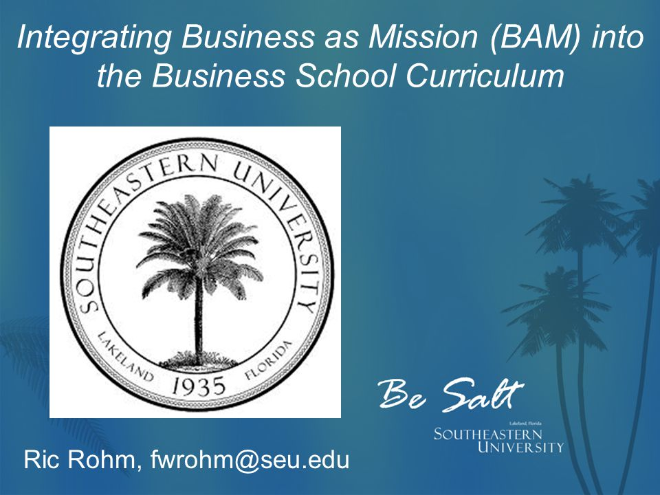 Integrating Business as Mission (BAM) into the Business School Curriculum Ric Rohm, fwrohm@seu.edu